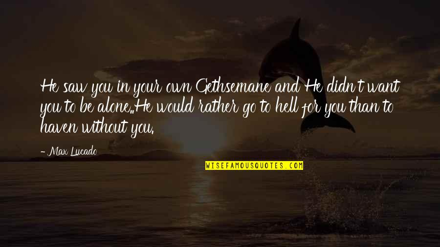 Would Rather Be Alone Quotes By Max Lucado: He saw you in your own Gethsemane and