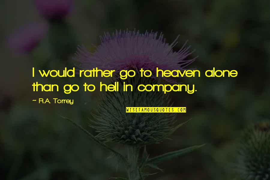 Would Rather Be Alone Quotes By R.A. Torrey: I would rather go to heaven alone than