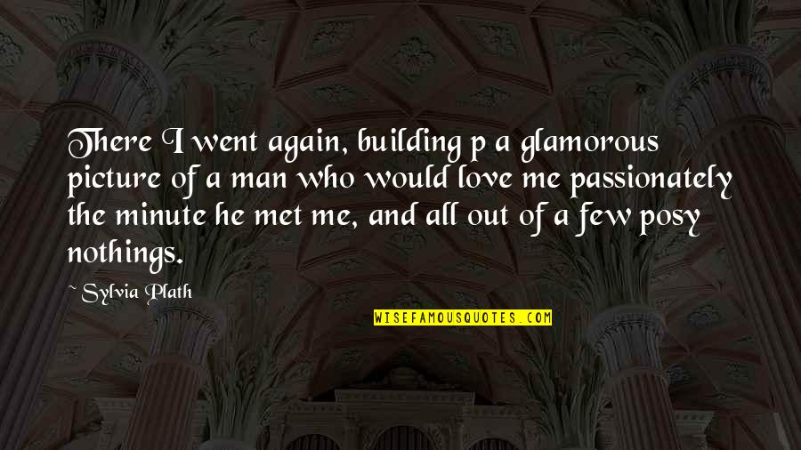 Would You Love Me Again Quotes By Sylvia Plath: There I went again, building p a glamorous