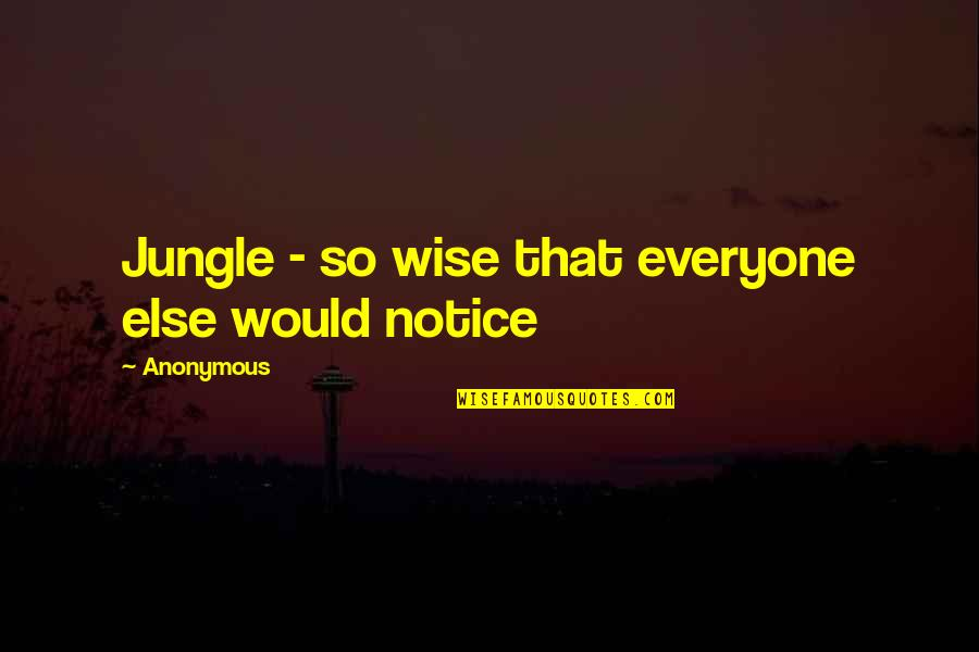 Would You Notice Quotes By Anonymous: Jungle - so wise that everyone else would