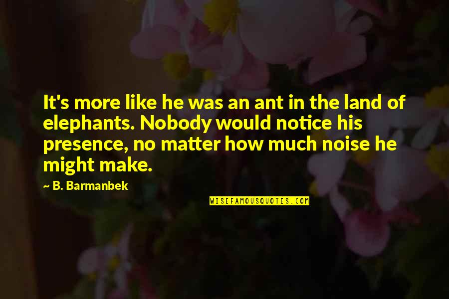 Would You Notice Quotes By B. Barmanbek: It's more like he was an ant in
