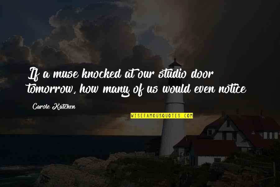 Would You Notice Quotes By Carole Katchen: If a muse knocked at our studio door