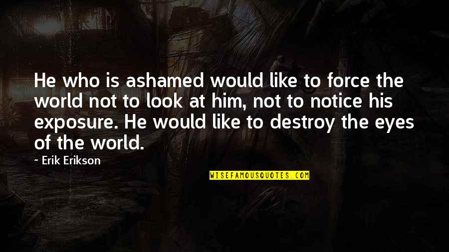 Would You Notice Quotes By Erik Erikson: He who is ashamed would like to force