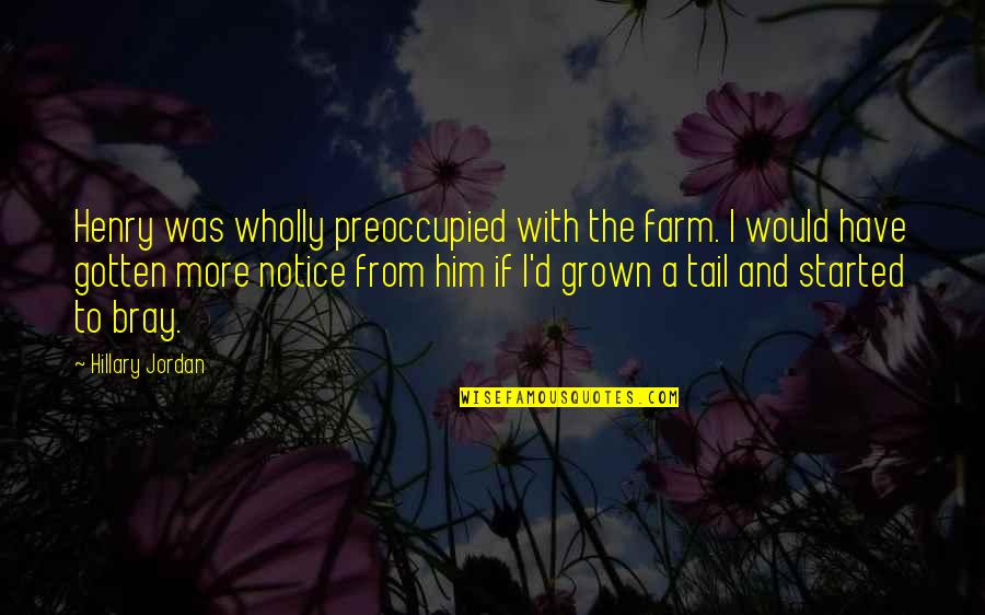 Would You Notice Quotes By Hillary Jordan: Henry was wholly preoccupied with the farm. I