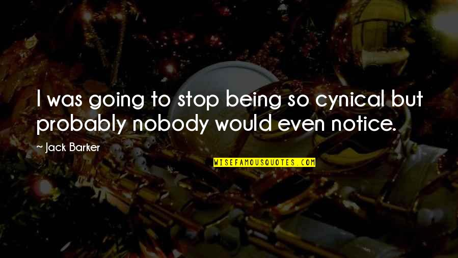Would You Notice Quotes By Jack Barker: I was going to stop being so cynical