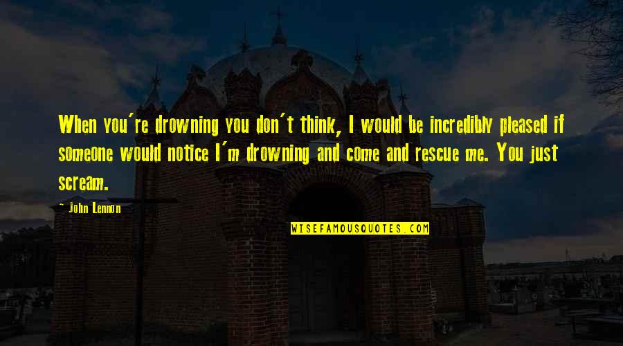 Would You Notice Quotes By John Lennon: When you're drowning you don't think, I would
