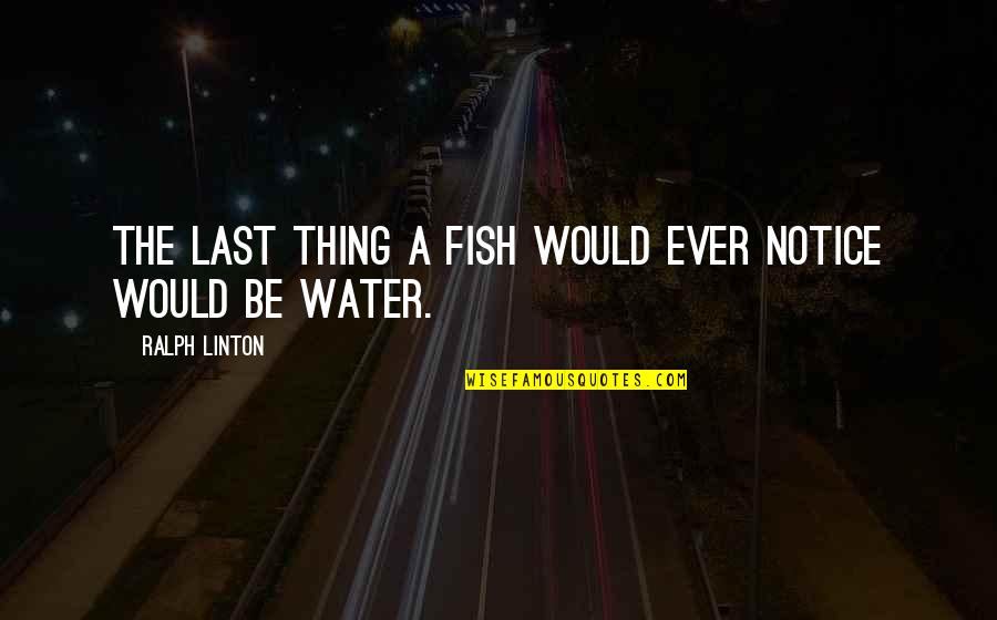 Would You Notice Quotes By Ralph Linton: The last thing a fish would ever notice