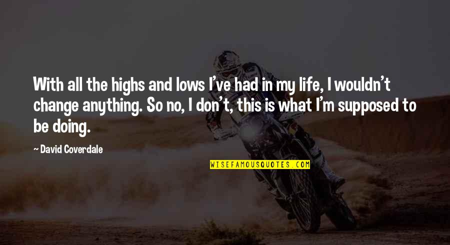 Wouldn't Change My Life Quotes By David Coverdale: With all the highs and lows I've had