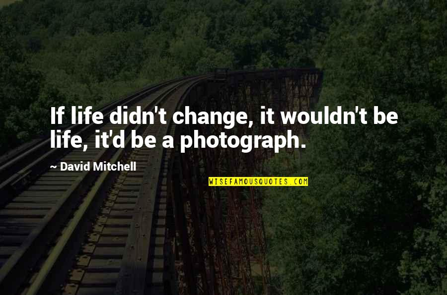 Wouldn't Change My Life Quotes By David Mitchell: If life didn't change, it wouldn't be life,