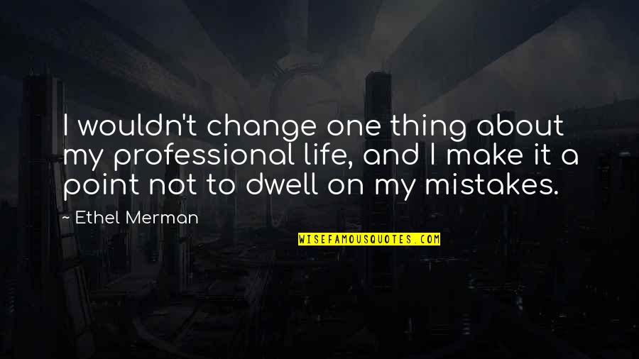 Wouldn't Change My Life Quotes By Ethel Merman: I wouldn't change one thing about my professional