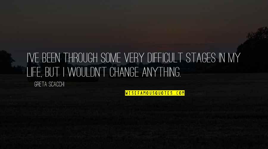 Wouldn't Change My Life Quotes By Greta Scacchi: I've been through some very difficult stages in