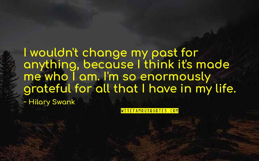 Wouldn't Change My Life Quotes By Hilary Swank: I wouldn't change my past for anything, because
