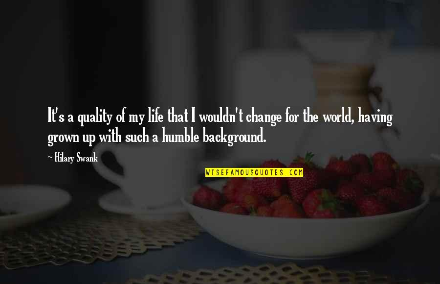 Wouldn't Change My Life Quotes By Hilary Swank: It's a quality of my life that I
