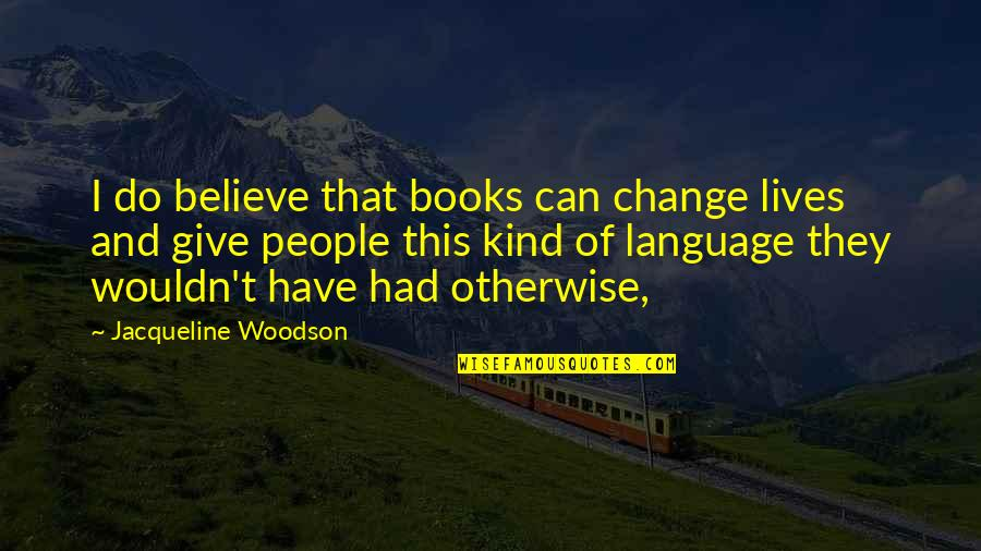 Wouldn't Change My Life Quotes By Jacqueline Woodson: I do believe that books can change lives
