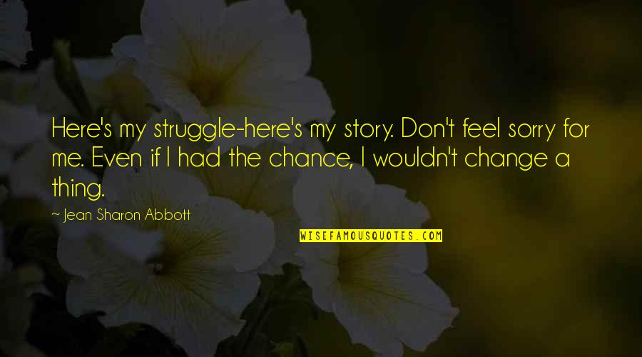 Wouldn't Change My Life Quotes By Jean Sharon Abbott: Here's my struggle-here's my story. Don't feel sorry