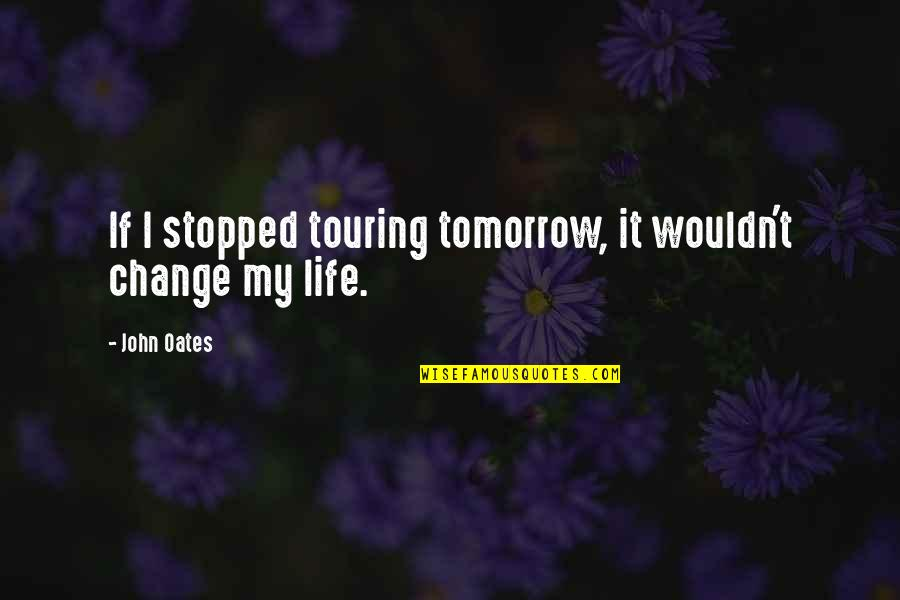 Wouldn't Change My Life Quotes By John Oates: If I stopped touring tomorrow, it wouldn't change