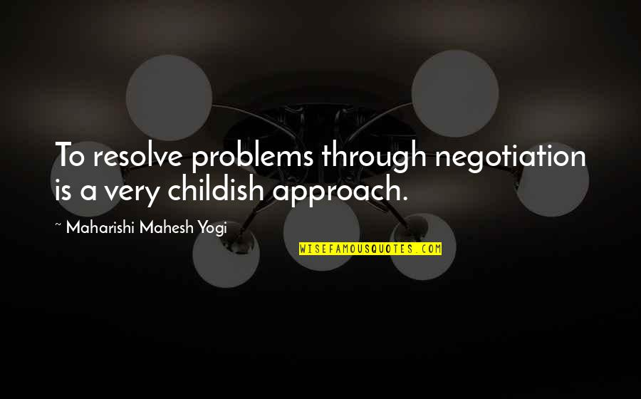 Wouldn't Change My Life Quotes By Maharishi Mahesh Yogi: To resolve problems through negotiation is a very