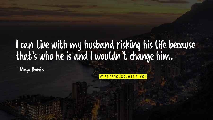 Wouldn't Change My Life Quotes By Maya Banks: I can live with my husband risking his