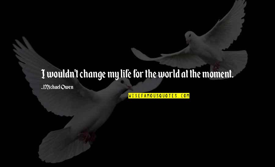 Wouldn't Change My Life Quotes By Michael Owen: I wouldn't change my life for the world