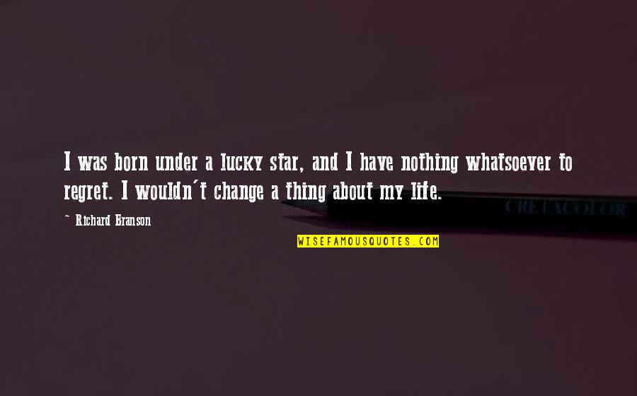 Wouldn't Change My Life Quotes By Richard Branson: I was born under a lucky star, and
