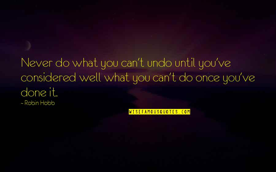 Wouldn't Change My Life Quotes By Robin Hobb: Never do what you can't undo until you've