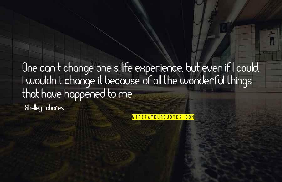 Wouldn't Change My Life Quotes By Shelley Fabares: One can't change one's life experience, but even