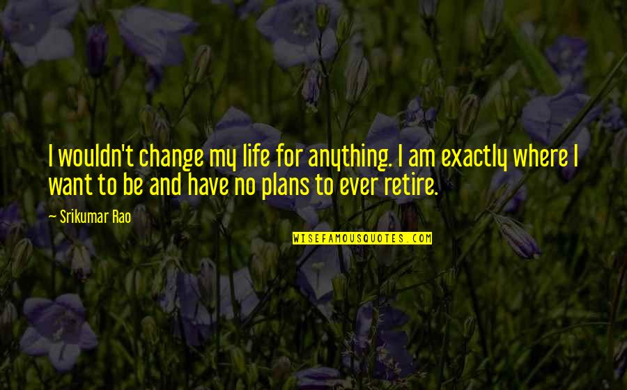 Wouldn't Change My Life Quotes By Srikumar Rao: I wouldn't change my life for anything. I