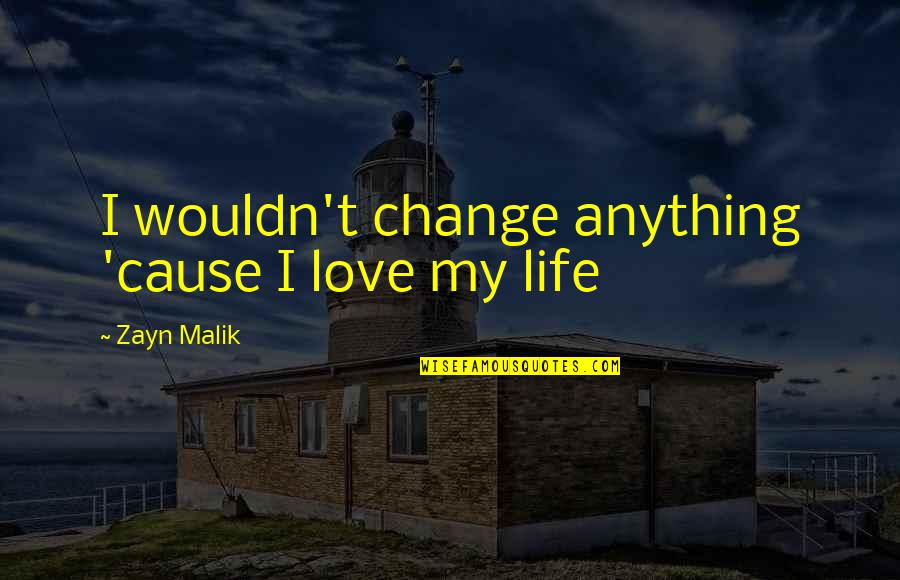 Wouldn't Change My Life Quotes By Zayn Malik: I wouldn't change anything 'cause I love my