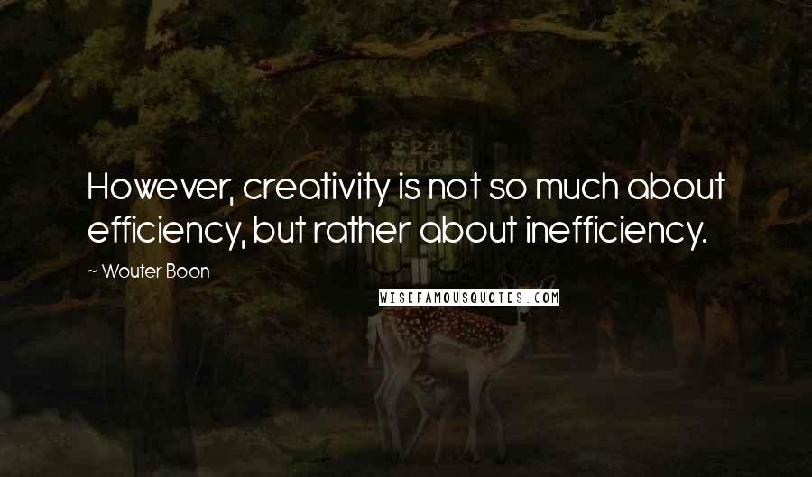 Wouter Boon quotes: However, creativity is not so much about efficiency, but rather about inefficiency.