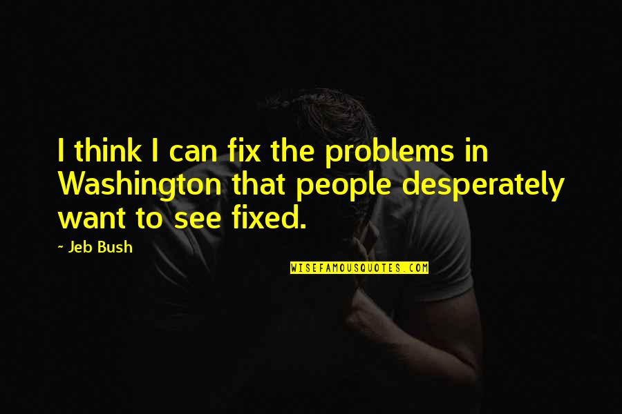 Wow Yrel Quotes By Jeb Bush: I think I can fix the problems in