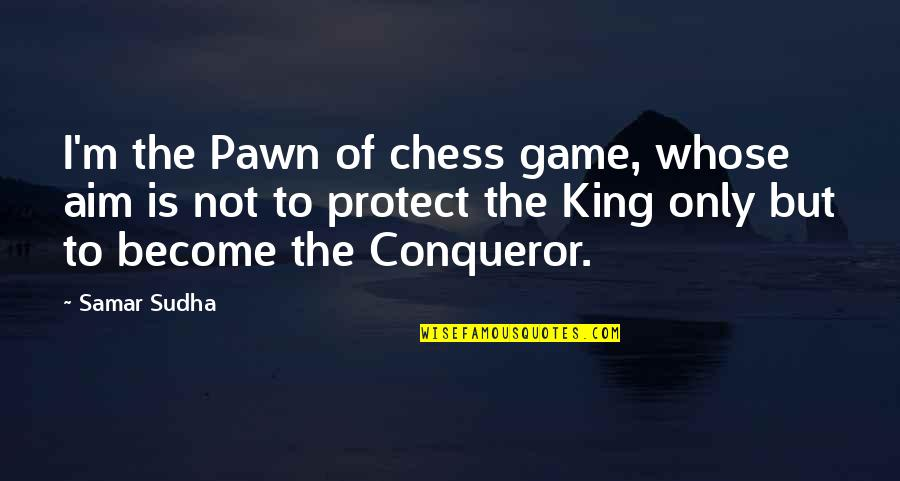 Wpold Quotes By Samar Sudha: I'm the Pawn of chess game, whose aim