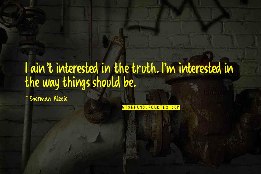 Wprds Quotes By Sherman Alexie: I ain't interested in the truth. I'm interested