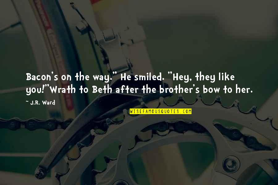 """Wrath And Beth Quotes By J.R. Ward: Bacon's on the way."""" He smiled. """"Hey, they"""