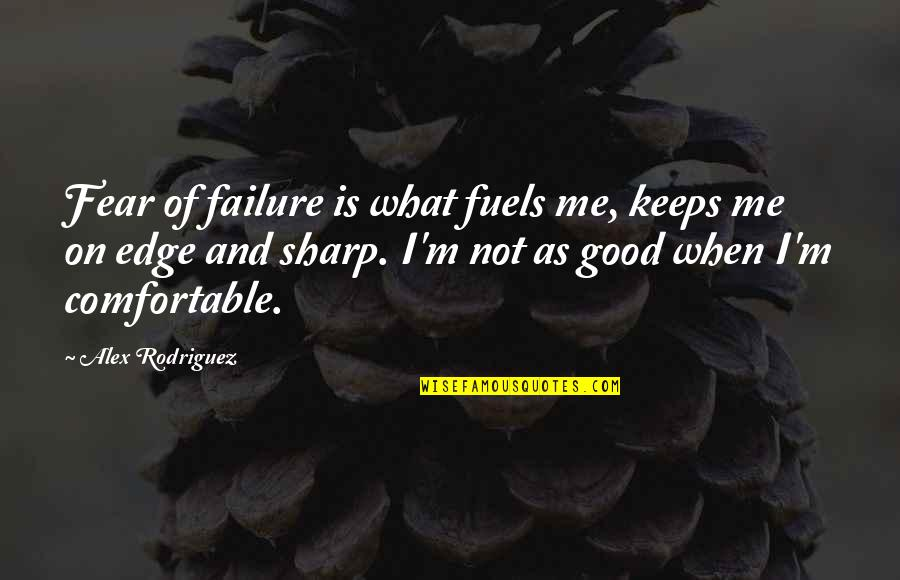 Wrestling Quotes By Alex Rodriguez: Fear of failure is what fuels me, keeps