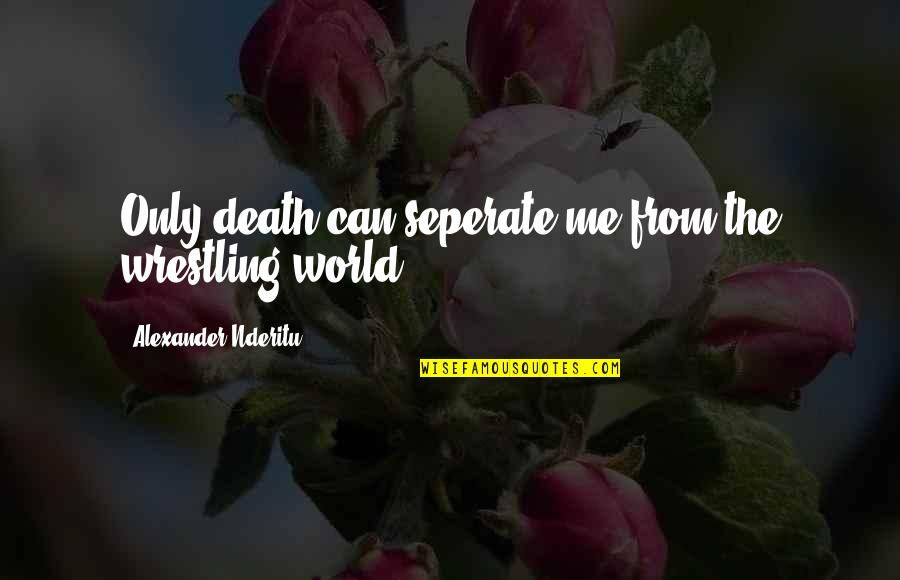 Wrestling Quotes By Alexander Nderitu: Only death can seperate me from the wrestling