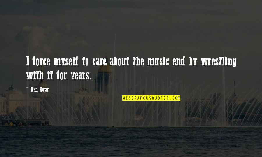 Wrestling Quotes By Dan Bejar: I force myself to care about the music