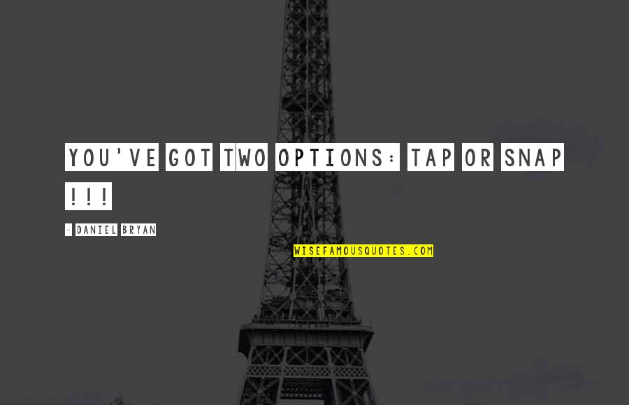 Wrestling Quotes By Daniel Bryan: You've got two options: Tap or SNAP !!!