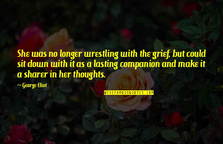 Wrestling Quotes By George Eliot: She was no longer wrestling with the grief,