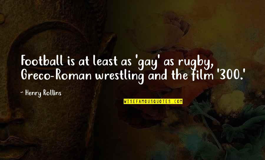 Wrestling Quotes By Henry Rollins: Football is at least as 'gay' as rugby,