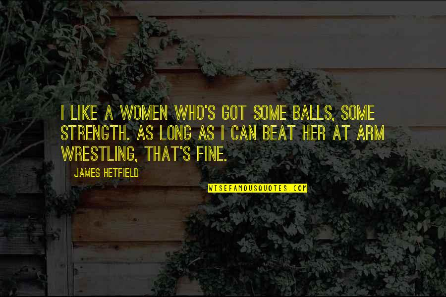 Wrestling Quotes By James Hetfield: I like a women who's got some balls,