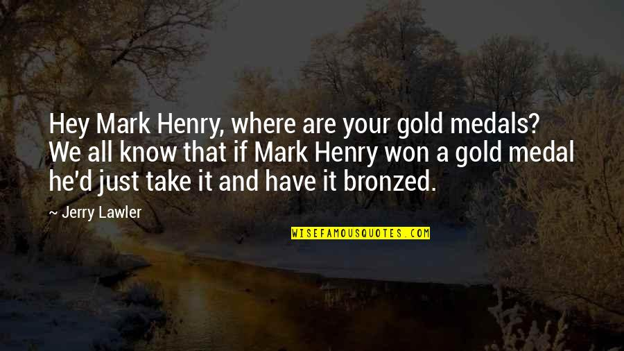 Wrestling Quotes By Jerry Lawler: Hey Mark Henry, where are your gold medals?