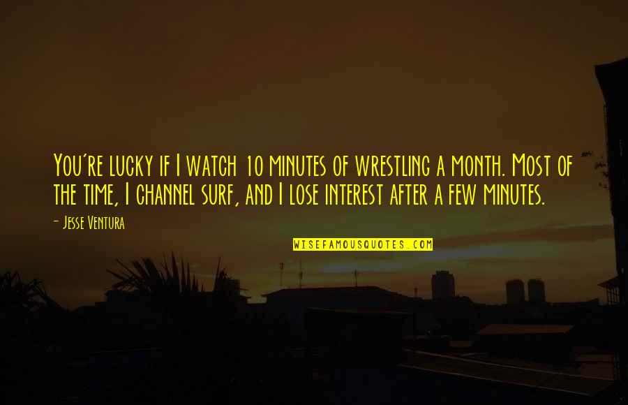 Wrestling Quotes By Jesse Ventura: You're lucky if I watch 10 minutes of