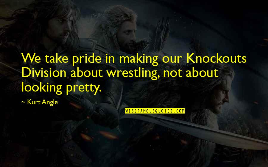 Wrestling Quotes By Kurt Angle: We take pride in making our Knockouts Division