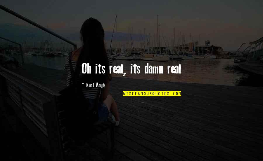 Wrestling Quotes By Kurt Angle: Oh its real, its damn real