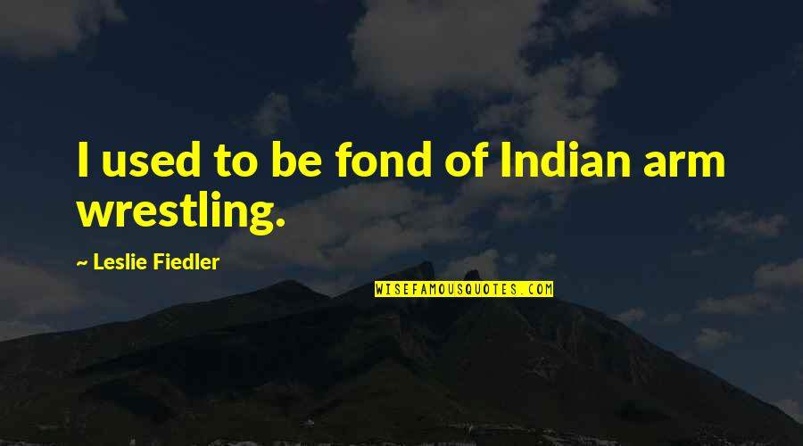 Wrestling Quotes By Leslie Fiedler: I used to be fond of Indian arm
