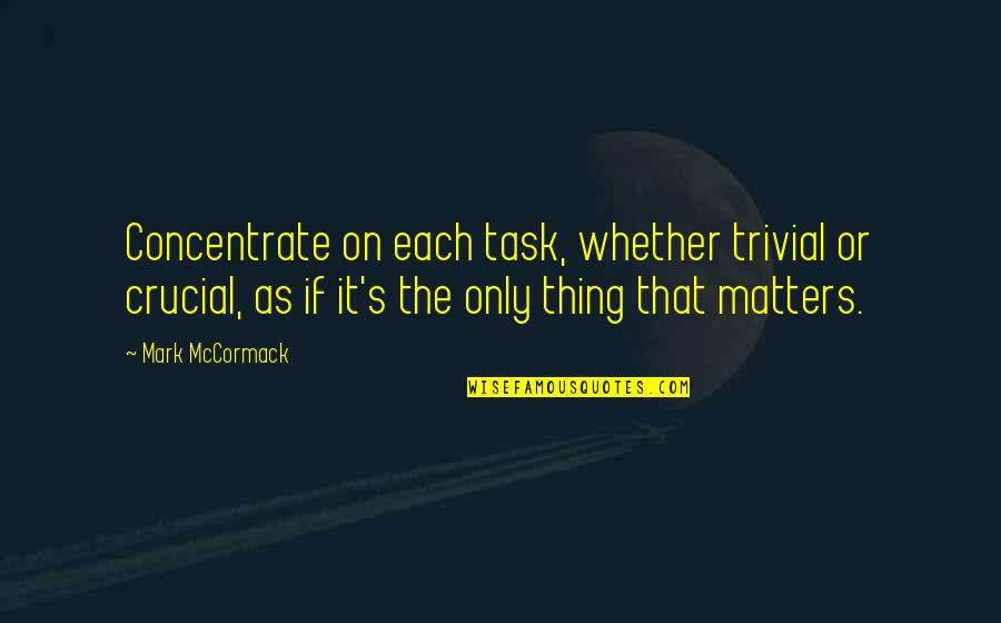 Wrestling Quotes By Mark McCormack: Concentrate on each task, whether trivial or crucial,