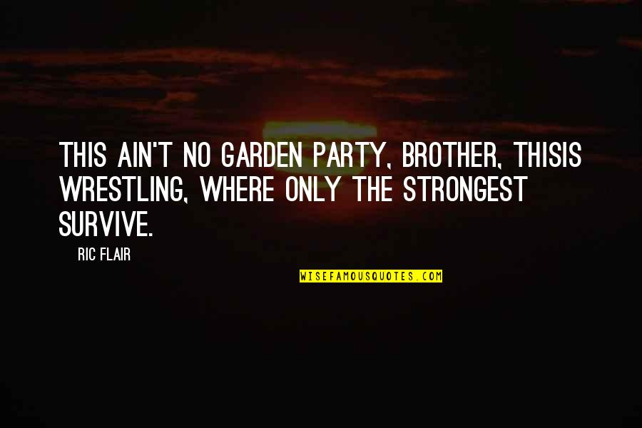 Wrestling Quotes By Ric Flair: This ain't no garden party, brother, thisis wrestling,