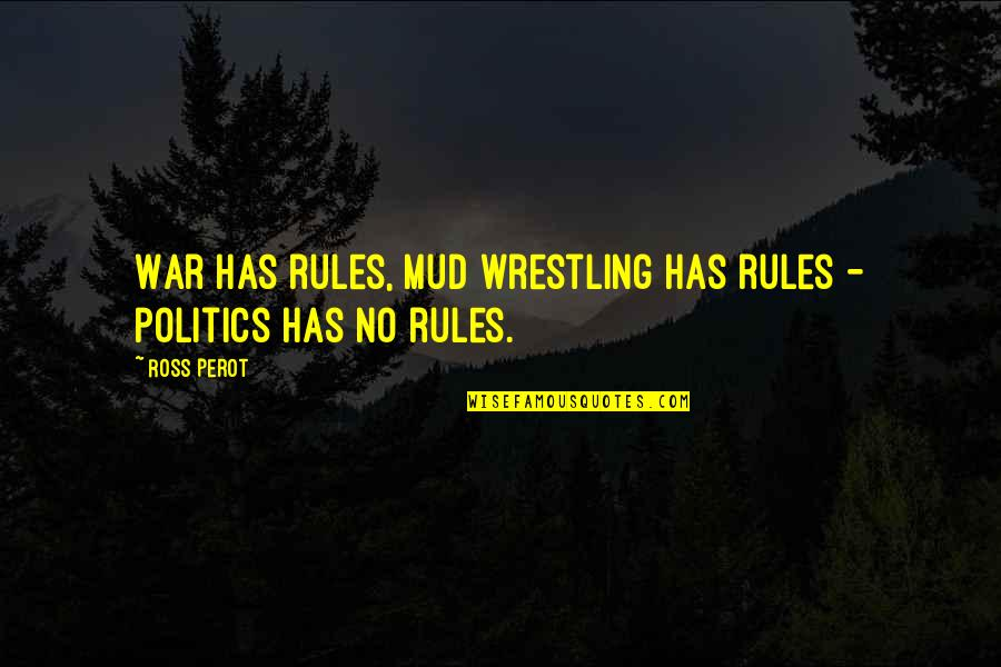 Wrestling Quotes By Ross Perot: War has rules, mud wrestling has rules -