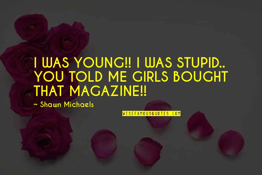 Wrestling Quotes By Shawn Michaels: I WAS YOUNG!! I WAS STUPID.. YOU TOLD