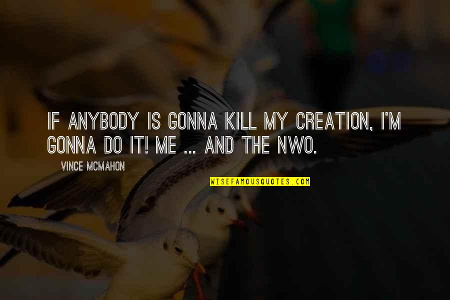 Wrestling Quotes By Vince McMahon: If anybody is gonna kill my creation, I'm